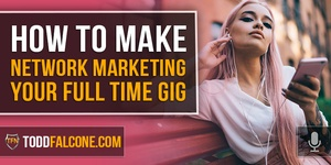 How To Make Network Marketing Your Full Time Gig